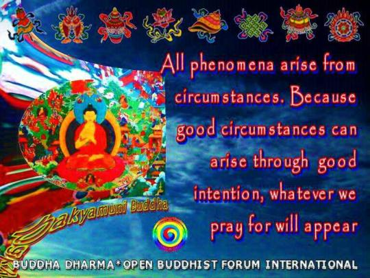 """All phenomena arise from circumstances. Because good circumstances can arise through good intention, whatever we pray for will appear."""